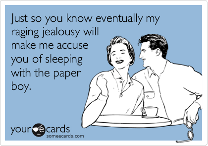 Just so you know eventually my raging jealousy will