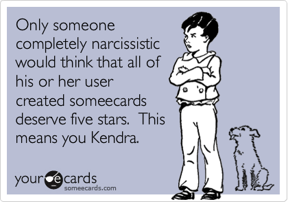 Only someonecompletely narcissisticwould think that all of his or her usercreated someecardsdeserve five stars.  Thismeans you Kendra.