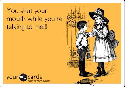 You shut yourmouth while you'retalking to me!!!