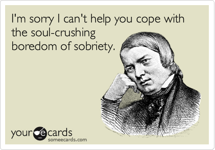I'm sorry I can't help you cope with the soul-crushingboredom of sobriety.