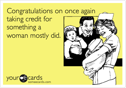 Congratulations on once againtaking credit forsomething awoman mostly did.
