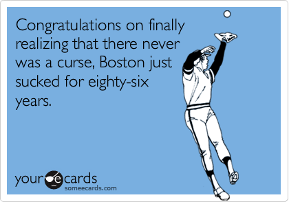 Congratulations on finallyrealizing that there neverwas a curse, Boston justsucked for eighty-sixyears.