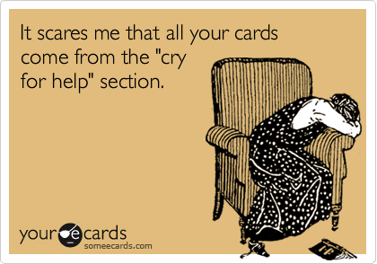 "It scares me that all your cards come from the ""cry