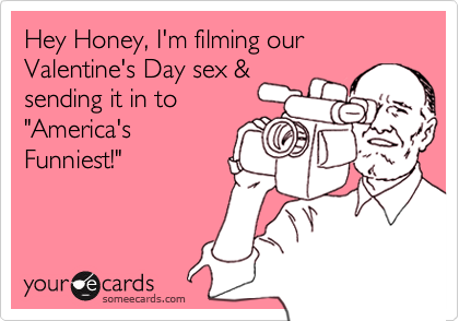 """Hey Honey, I'm filming our Valentine's Day sex & sending it in to """"America's Funniest!"""""""