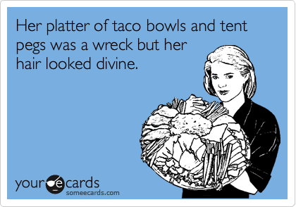 Her platter of taco bowls and tent pegs was a wreck but her hair looked divine.