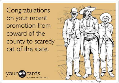 Congratulations on your recent promotion fromcoward of thecounty to scaredycat of the state.