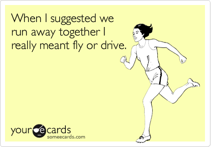 When I suggested werun away together Ireally meant fly or drive.