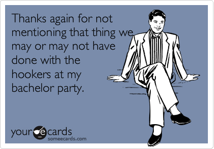 Thanks again for notmentioning that thing wemay or may not havedone with thehookers at mybachelor party.