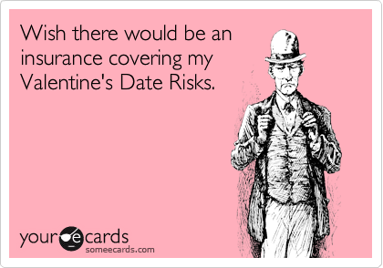 Wish there would be an insurance covering my Valentine's Date Risks.