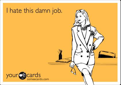I hate this damn job.