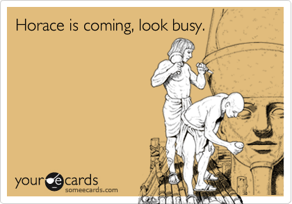 Horace is coming, look busy.