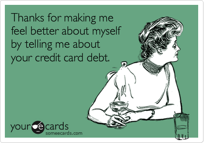 Thanks for making me feel better about myselfby telling me about your credit card debt.