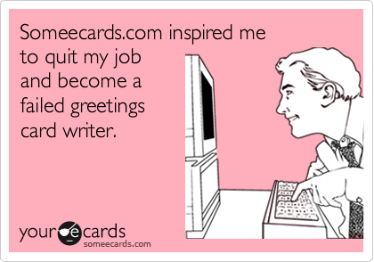 Someecards inspired me to quit my job and become a failed someecards inspired me to quit my job and become a failed greetings card writer m4hsunfo
