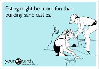 Fisting might be more fun than building sand castles.