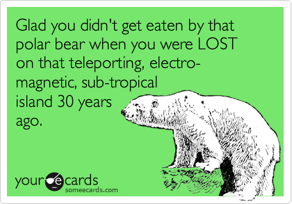 Glad you didn't get eaten by that polar bear when you were LOST on that teleporting, electro-magnetic, sub-tropicalisland 30 yearsago.