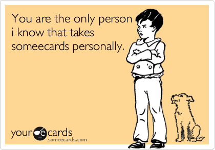 You are the only personi know that takessomeecards personally.