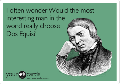I often wonder.Would the most interesting man in the