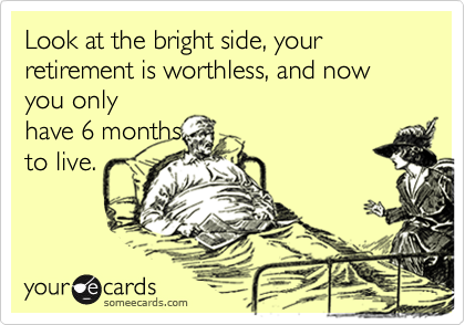 Look at the bright side, your retirement is worthless, and now  you onlyhave 6 monthsto live.
