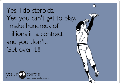 Yes, I do steroids.