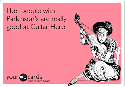 I bet people with Parkinson's are really good at Guitar Hero.
