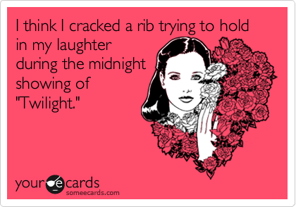 """I think I cracked a rib trying to hold in my laughterduring the midnightshowing of""""Twilight."""""""