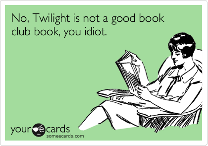 No, Twilight is not a good book club book, you idiot.