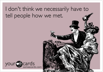 I don't think we necessarily have to tell people how we met.