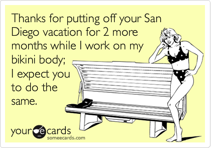 Thanks for putting off your San Diego vacation for 2 moremonths while I work on mybikini body;I expect youto do thesame.