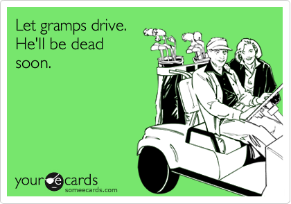 Let gramps drive.
