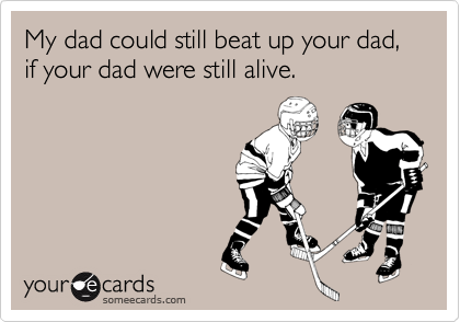 My dad could still beat up your dad, if your dad were still alive.