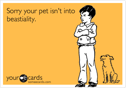 Sorry your pet isn't intobeastiality.