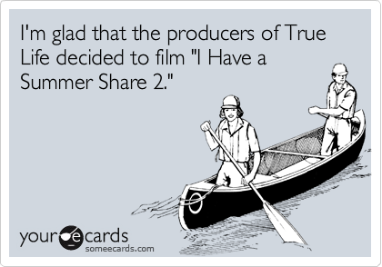 """I'm glad that the producers of True Life decided to film """"I Have aSummer Share 2."""""""