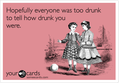 Hopefully everyone was too drunk to tell how drunk you were.