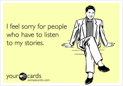 I feel sorry for peoplewho have to listento my stories.