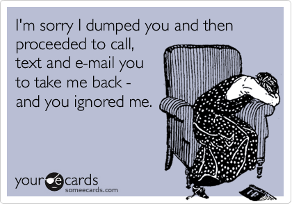 I'm sorry I dumped you and then proceeded to call,text and e-mail youto take me back -and you ignored me.