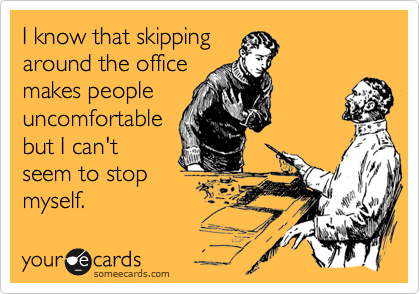 I know that skippingaround the officemakes peopleuncomfortablebut I can'tseem to stopmyself.