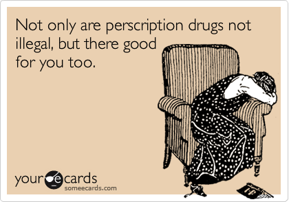 Not only are perscription drugs not illegal, but there good