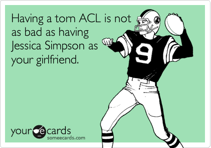 Having a torn ACL is notas bad as havingJessica Simpson asyour girlfriend.