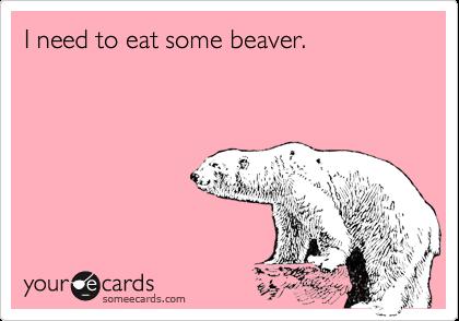 I need to eat some beaver.