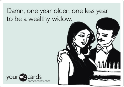 Damn, one year older, one less year to be a wealthy widow.