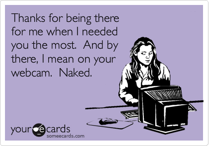 Thanks for being there for me when I needed you the most.  And by there, I mean on your webcam.  Naked.