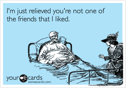 I'm just relieved you're not one of the friends that I liked.