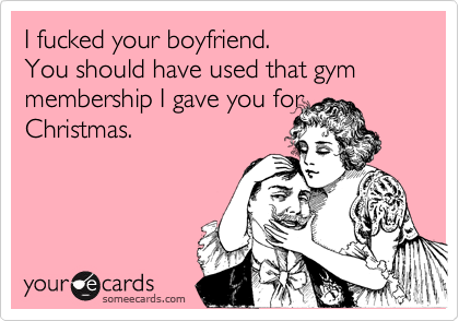 I fucked your boyfriend.You should have used that gym membership I gave you for Christmas.