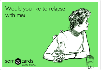 Would you like to relapse with me?