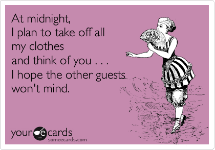 At midnight,  I plan to take off all my clothes  and think of you . . . I hope the other guests won't mind.