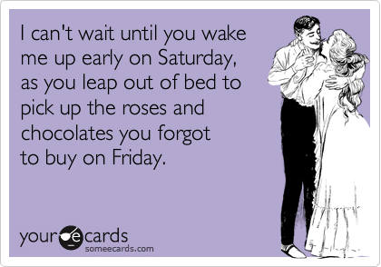 I can't wait until you wakeme up early on Saturday,as you leap out of bed topick up the roses andchocolates you forgotto buy on Friday.
