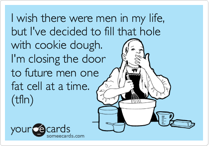 I wish there were men in my life, but I've decided to fill that hole with cookie dough.  I'm closing the door to future men one fat cell at a time. (tfln)