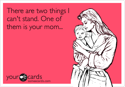 There are two things Ican't stand. One ofthem is your mom...