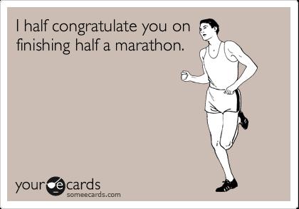 I half congratulate you on finishing half a marathon.