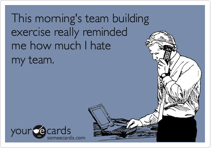 This morning's team building exercise really reminded me how much I hate  my team.